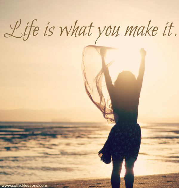 Life is what you make it, it's your experience