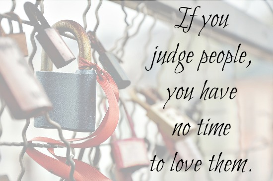 If you judge people you have no time to love them, Mother Teresa
